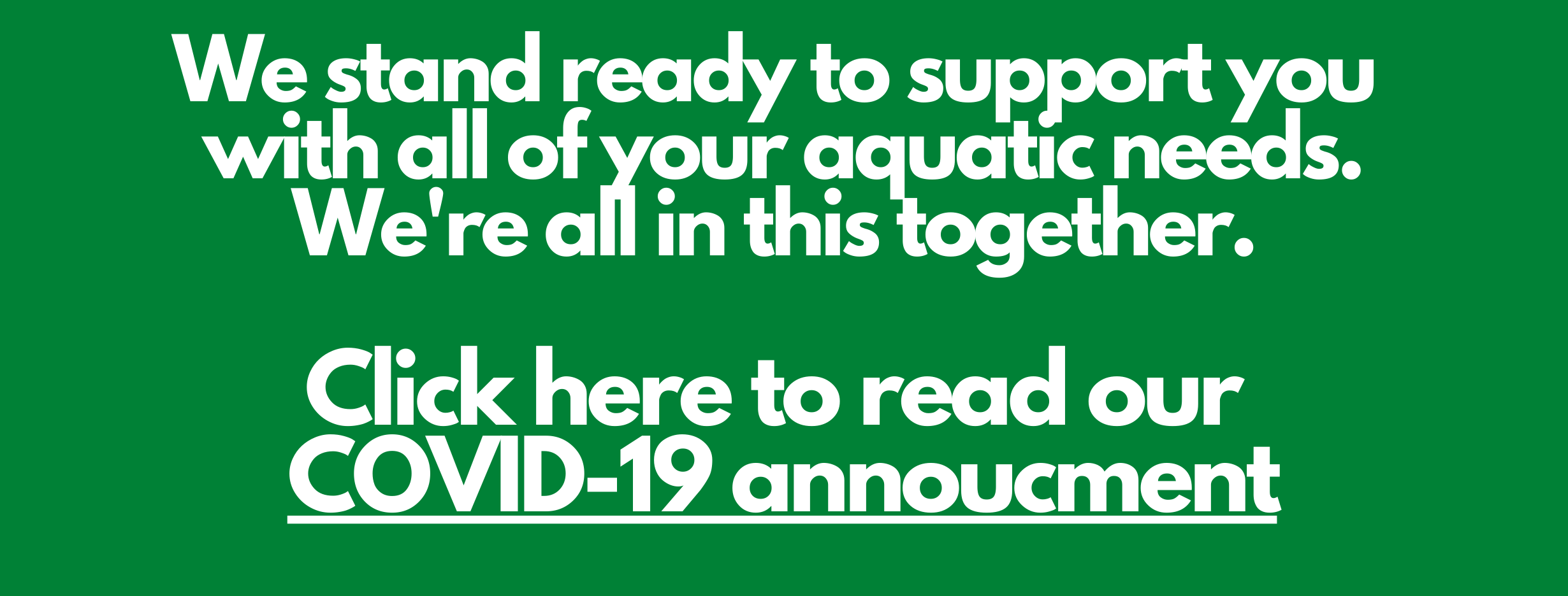 We stand ready to support you with all of your aquatic needs. We're all in this together. Click here to read our COVID-19 annoucment